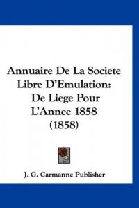 Annuaire de La Societe Libre D'Emulation: de Liege Pour L'Annee 1858 (1858)