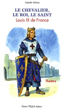 Le chevalier, le roi, le saint : Louis IX de France