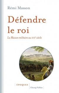 Défendre le roi : La maison militaire au XVIIe siècle