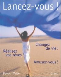 Lancez-vous ! : Changez de vie ! Réalisez vos rêves ! Amusez-vous !