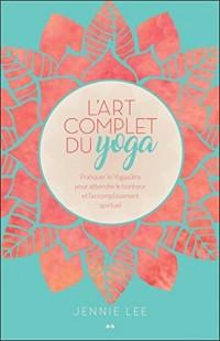 L'art complet du yoga - Pratiquer le Yogasûtra pour atteindre le bonheur et l'accomplissement spirituel