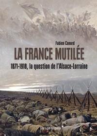 La France mutilée : 1871-1918, la question de l'Alsace-Lorraine