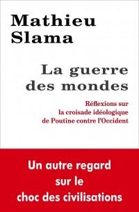 Mathieu Slama - La guerre des mondes: Réflexions sur la croisade idéologique de Poutine contre l'Occident