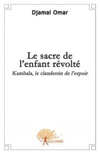 Le Sacre de l'Enfant Revolte. Kambala, le Clandestin de l'Espoir