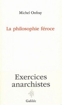 La philosophie féroce : Exercices anarchistes
