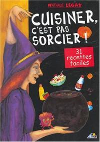 Cuisiner, c'est pas sorcier ! : 31 recettes magiques et délicieuses