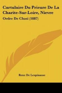 Cartulaire Du Prieure de La Charite-Sur-Loire, Nievre: Ordre de Cluni (1887)