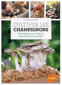 Cultiver les champignons - a la maison, sur le balcon, dans la cave et au jardin