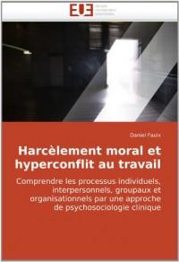 Harcèlement moral et hyperconflit au travail: Comprendre les processus individuels, interpersonnels, groupaux et organisationnels par une approche de psychosociologie clinique
