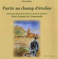 Partir au champ d'étoiles : Itinéraire spirituel de Saint-Léonard-de-Noblat à Saint-Jacques-de-Compostelle