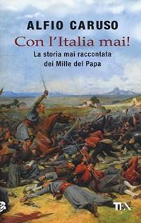 Con l'Italia mai! La storia mai raccontata dei Mille del papa