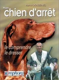 Mon chien d'arrêt : Le comprendre, le dresser