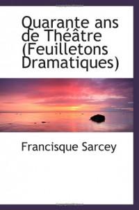 Quarante ans de Théâtre (Feuilletons Dramatiques)