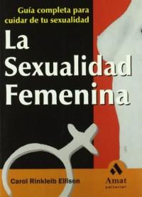 LA SEXUALIDAD FEMENINA: Guía completa para cuidar de tu sexualidad