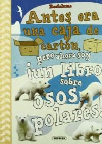 Reciclame / Recycle me: Antes era una caja de carton pero ahora soy un libro sobre osos polares / Before it was a cardboard box but now I am a book about polar bears
