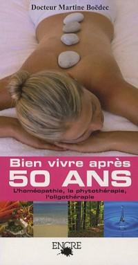 Bien vivre après 50 ans : Homéopathie, Phytothérapie, Oligothérapie