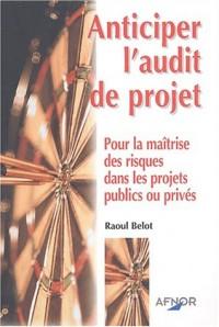 Anticiper l'audit de projet : Pour la maîtrise des risques dans les projets publics et privés