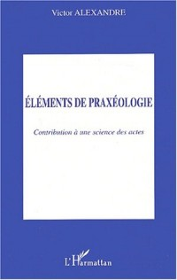 Eléments de praxéologie : Contribution à une science des actes