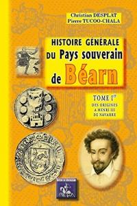 Histoire Generale du Pays Souverain de Bearn - Tome Ier : des Origines a Henri III de Navarre