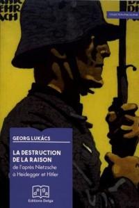 La destruction de la raison : De l'après-Nietzsche à Heidegger et Hitler