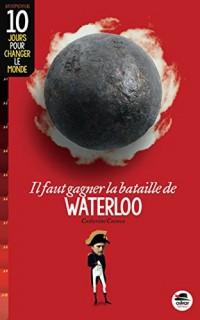 Il Faut Gagner la Bataille de Waterloo (Coll. 10 Jours pour Changer le Monde)