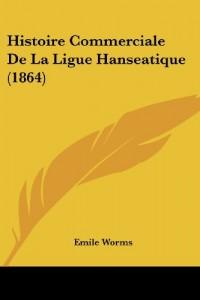 Histoire Commerciale de La Ligue Hanseatique (1864)