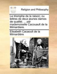 Le Triomphe de La Raison; Ou Lettres de Deux Jeunes Dames de Qualite; ... Par Mademoiselle Cacouault de La Mimardiere.
