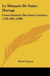 Le Marquis de Saint-Huruge: Generalissime Des Sans-Culottes, 1738-1801 (1908)