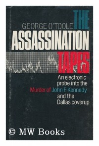 The Assassination Tapes : an Electronic Probe Into the Murder of John F. Kennedy and the Dallas Coverup / by George OToole