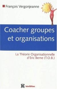 Coacher les groupes et les organisations : Avec la Théorie Organisationnelle d'Eric Berne (TOB)