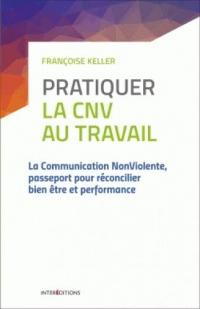 Pratiquer la CNV au travail - 2e éd. - La communication NonViolente: La communication NonViolente, passeport pour réconcilier bien être et performance
