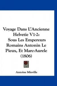 Voyage Dans L'Ancienne Helvetie V1-2: Sous Les Empereurs Romains Antonin Le Pieux, Et Marc-Aurele (1806)