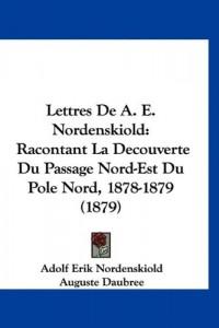 Lettres de A. E. Nordenskiold: Racontant La Decouverte Du Passage Nord-Est Du Pole Nord, 1878-1879 (1879)