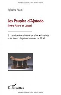 Les Peuples d'Ajatado (entre Accra et Lagos) Tome 5: Les situations de crise en plein XVIIIe siècle et les lueurs d'espérance autour de 1850