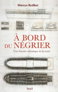 A Bord du Negrier. une Histoire Atlantique de la Traite