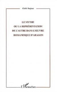 Le mythe, ou, La représentation de l'autre dans l'oeuvre romanesque d'Aragon
