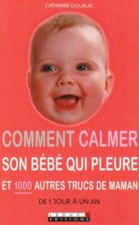 Comment calmer son bébé qui pleure : Et 1000 autres trucs de maman
