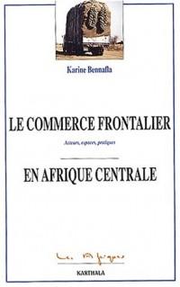 Le Commerce frontalier en Afrique Centrale : Acteurs - Espaces - Pratiques