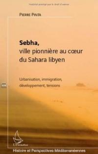 Sebha, ville pionnière au coeur du Sahara libyen : Urbanisation, immigration, développement, tensions