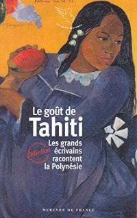 Le goût de Tahiti: Les grands écrivains racontent la Polynésie