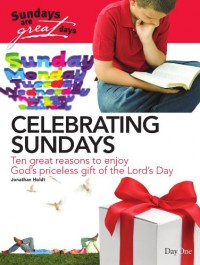Celebrating Sundays: Ten Great Reasons to Enjoy God's Priceless Gift of the Lord's Day