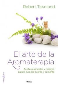El arte de la aromaterapia: Aceites esenciales y masajes para la cura del cuerpo y la mente