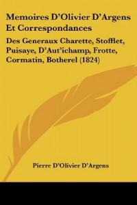 Memoires D'Olivier D'Argens Et Correspondances: Des Generaux Charette, Stofflet, Puisaye, D'Aut'ichamp, Frotte, Cormatin, Botherel (1824)