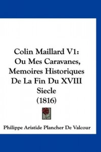 Colin Maillard V1: Ou Mes Caravanes, Memoires Historiques de La Fin Du XVIII Siecle (1816)