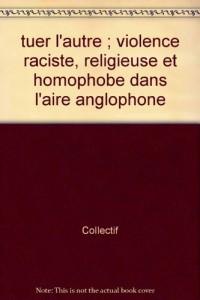 Tuer l'autre : violences raciste, ethnique, religieuse et homophobe dans l'aire anglophone