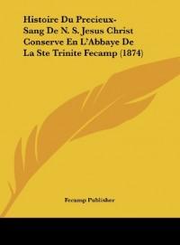 Histoire Du Precieux-Sang de N. S. Jesus Christ Conserve En L'Abbaye de La Ste Trinite Fecamp (1874)