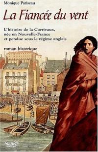 La Fiancée du vent : L'histoire de la Corrivaux, née en Nouvelle-France et pendue sous le Régime anglais