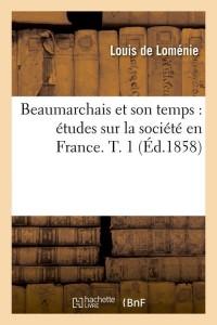 Beaumarchais et son temps : études sur la société en France. T. 1 (Éd.1858)
