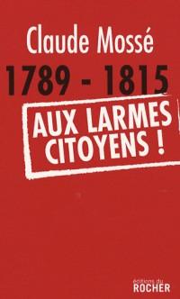 1789-1815 Aux larmes citoyens !