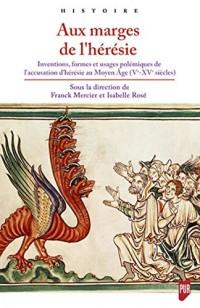 Aux marges de l'hérésie: Inventions, formes et usages polémiques de l'accusation d'hérésie au Moyen Âge (